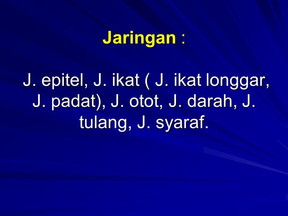 Jaringan : J. epitel, J. ikat ( J. ikat longgar, J. padat), J. otot, J. darah, J. tulang, J. syaraf.