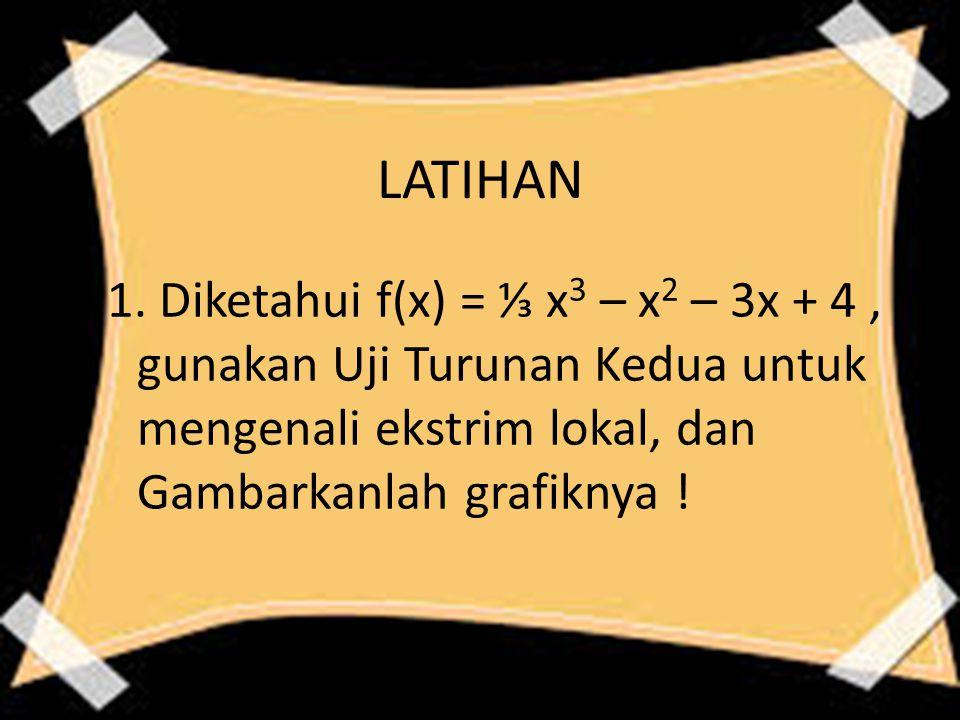 LATIHAN 1. Diketahui f(x) = ⅓ x 3 – x 2 – 3x + 4, gunakan Uji Turunan Kedua untuk mengenali ekstrim lokal, dan Gambarkanlah grafiknya !