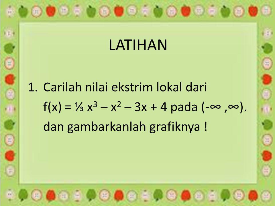 LATIHAN 1.Carilah nilai ekstrim lokal dari f(x) = ⅓ x 3 – x 2 – 3x + 4 pada (-∞,∞). dan gambarkanlah grafiknya !