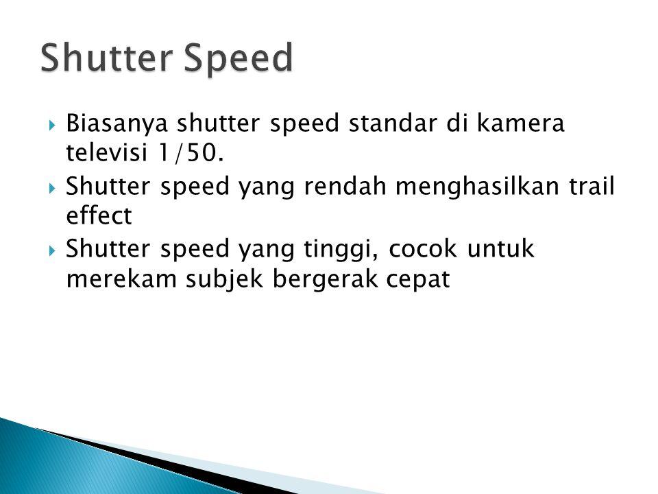  Biasanya shutter speed standar di kamera televisi 1/50.  Shutter speed yang rendah menghasilkan trail effect  Shutter speed yang tinggi, cocok unt