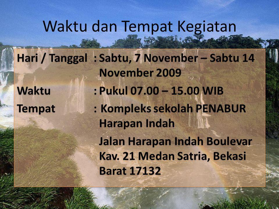 Waktu dan Tempat Kegiatan Hari / Tanggal:Sabtu, 7 November – Sabtu 14 November 2009 Waktu:Pukul 07.00 – 15.00 WIB Tempat: Kompleks sekolah PENABUR Harapan Indah Jalan Harapan Indah Boulevar Kav.
