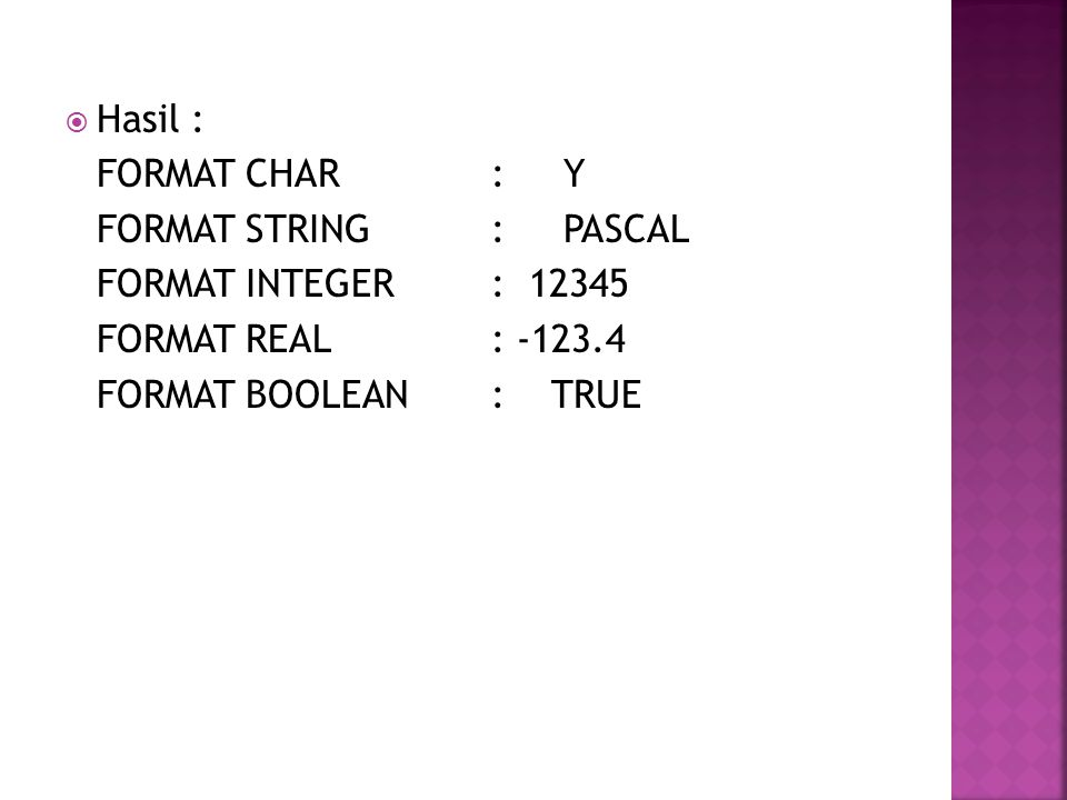  Hasil : FORMAT CHAR : Y FORMAT STRING : PASCAL FORMAT INTEGER : 12345 FORMAT REAL : -123.4 FORMAT BOOLEAN : TRUE