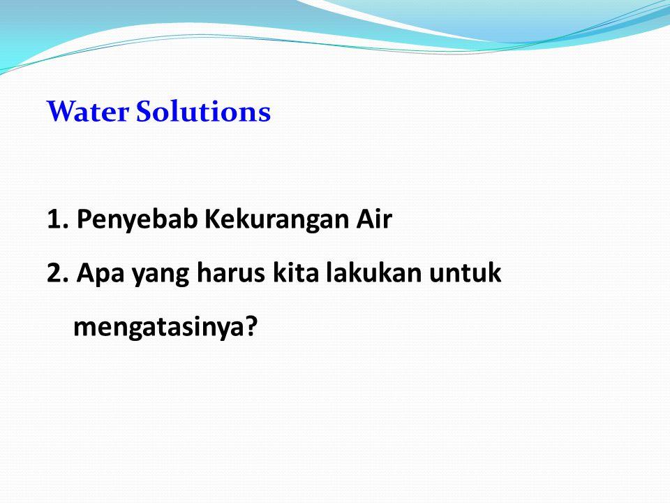 1. Penyebab Kekurangan Air 2. Apa yang harus kita lakukan untuk mengatasinya
