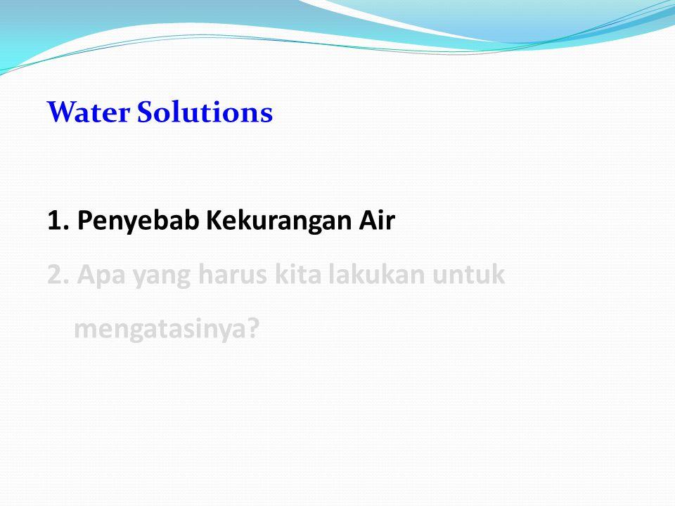 Water Solutions 1. Penyebab Kekurangan Air 2. Apa yang harus kita lakukan untuk mengatasinya