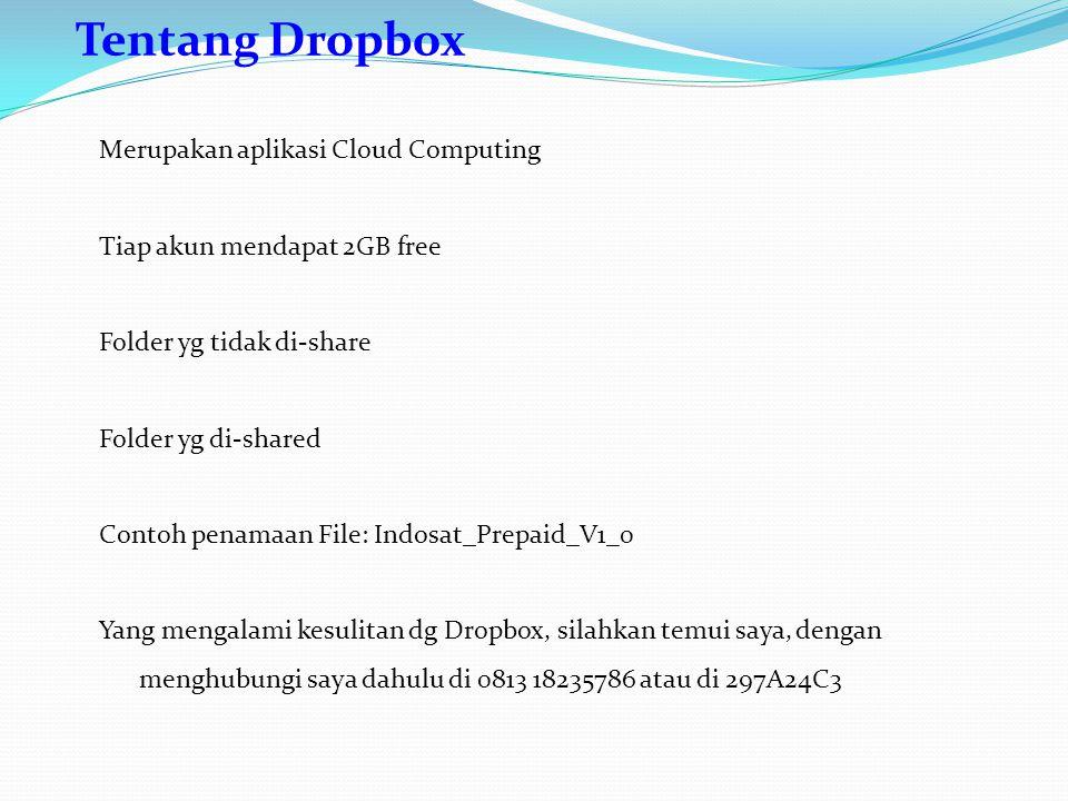 Tentang Dropbox Merupakan aplikasi Cloud Computing Tiap akun mendapat 2GB free Folder yg tidak di-share Folder yg di-shared Contoh penamaan File: Indosat_Prepaid_V1_0 Yang mengalami kesulitan dg Dropbox, silahkan temui saya, dengan menghubungi saya dahulu di 0813 18235786 atau di 297A24C3