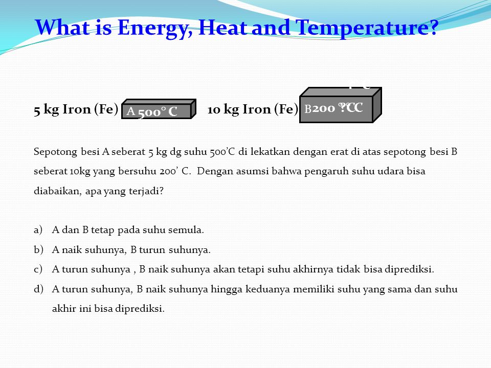 What is Energy, Heat and Temperature? B A 10 kg Iron (Fe)5 kg Iron (Fe) 500° C 200 ° C ?° C?° C ?° C?° C Sepotong besi A seberat 5 kg dg suhu 500'C di