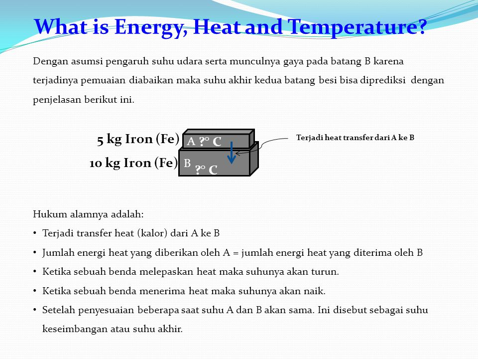 What is Energy, Heat and Temperature? B A 10 kg Iron (Fe) 5 kg Iron (Fe) ?° C?° C ?° C Dengan asumsi pengaruh suhu udara serta munculnya gaya pada bat