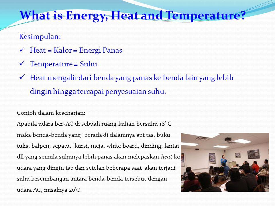 What is Energy, Heat and Temperature? Kesimpulan: Heat = Kalor = Energi Panas Temperature = Suhu Heat mengalir dari benda yang panas ke benda lain yan