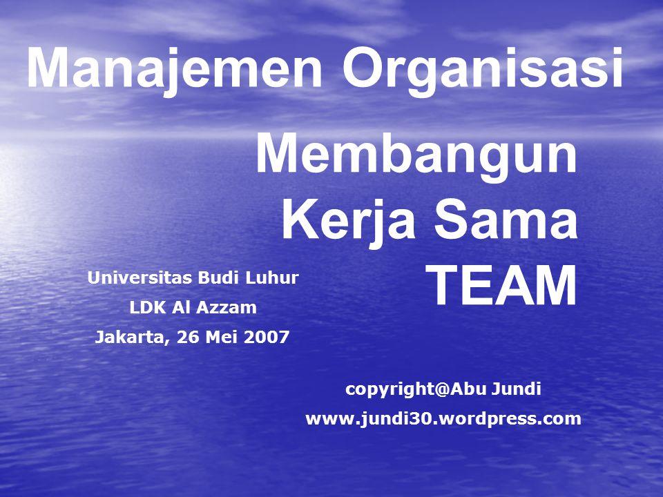 Membangun Kerja Sama TEAM copyright@Abu Jundi www.jundi30.wordpress.com Manajemen Organisasi Universitas Budi Luhur LDK Al Azzam Jakarta, 26 Mei 2007