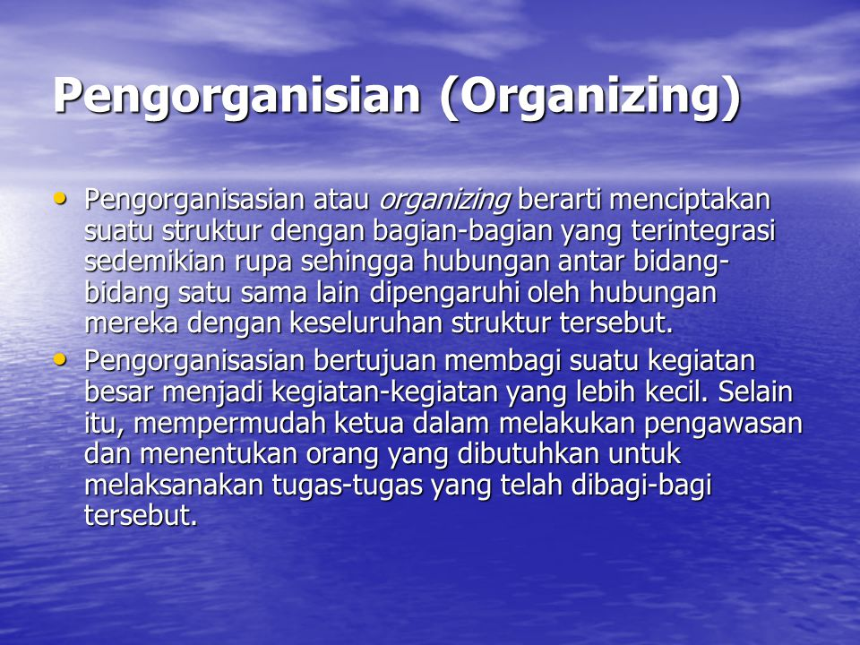 Pengorganisian (Organizing) Pengorganisasian atau organizing berarti menciptakan suatu struktur dengan bagian-bagian yang terintegrasi sedemikian rupa sehingga hubungan antar bidang- bidang satu sama lain dipengaruhi oleh hubungan mereka dengan keseluruhan struktur tersebut.