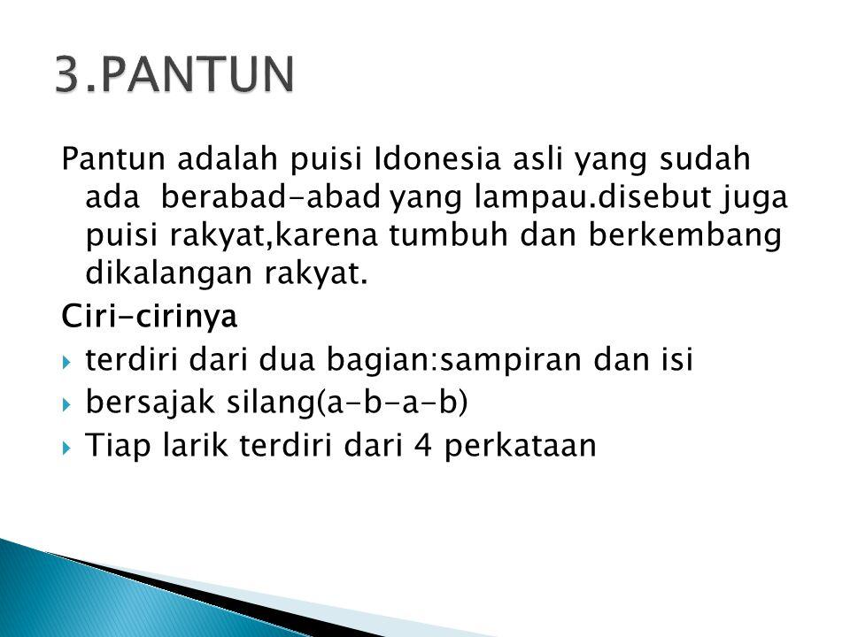 Pantun adalah puisi Idonesia asli yang sudah ada berabad-abad yang lampau.disebut juga puisi rakyat,karena tumbuh dan berkembang dikalangan rakyat.