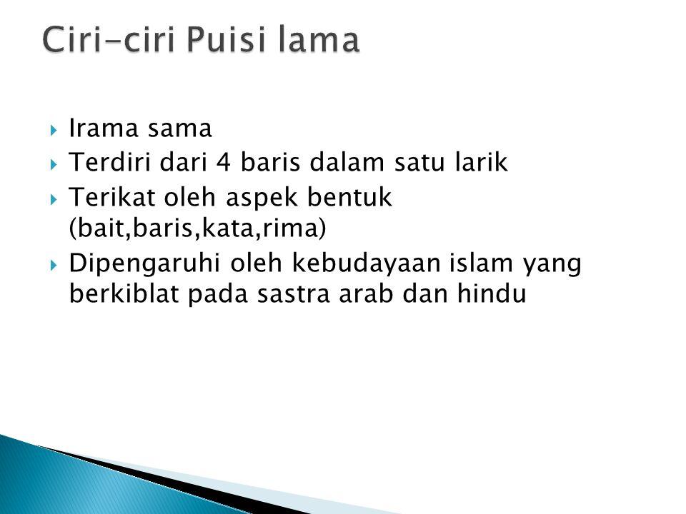  Irama sama  Terdiri dari 4 baris dalam satu larik  Terikat oleh aspek bentuk (bait,baris,kata,rima)  Dipengaruhi oleh kebudayaan islam yang berkiblat pada sastra arab dan hindu