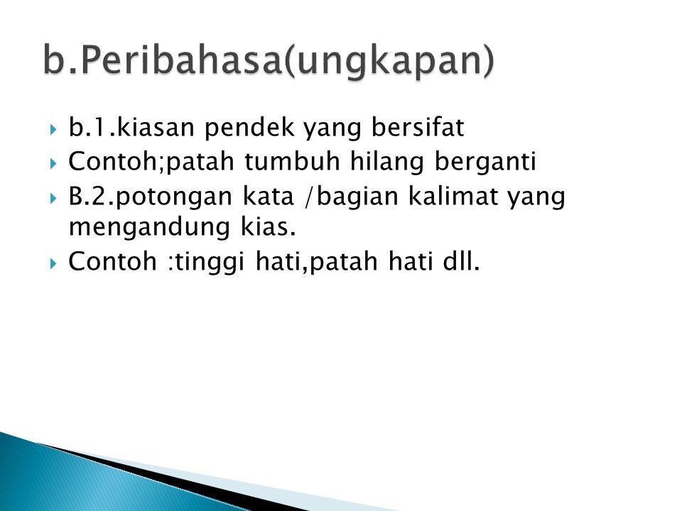  b.1.kiasan pendek yang bersifat  Contoh;patah tumbuh hilang berganti  B.2.potongan kata /bagian kalimat yang mengandung kias.