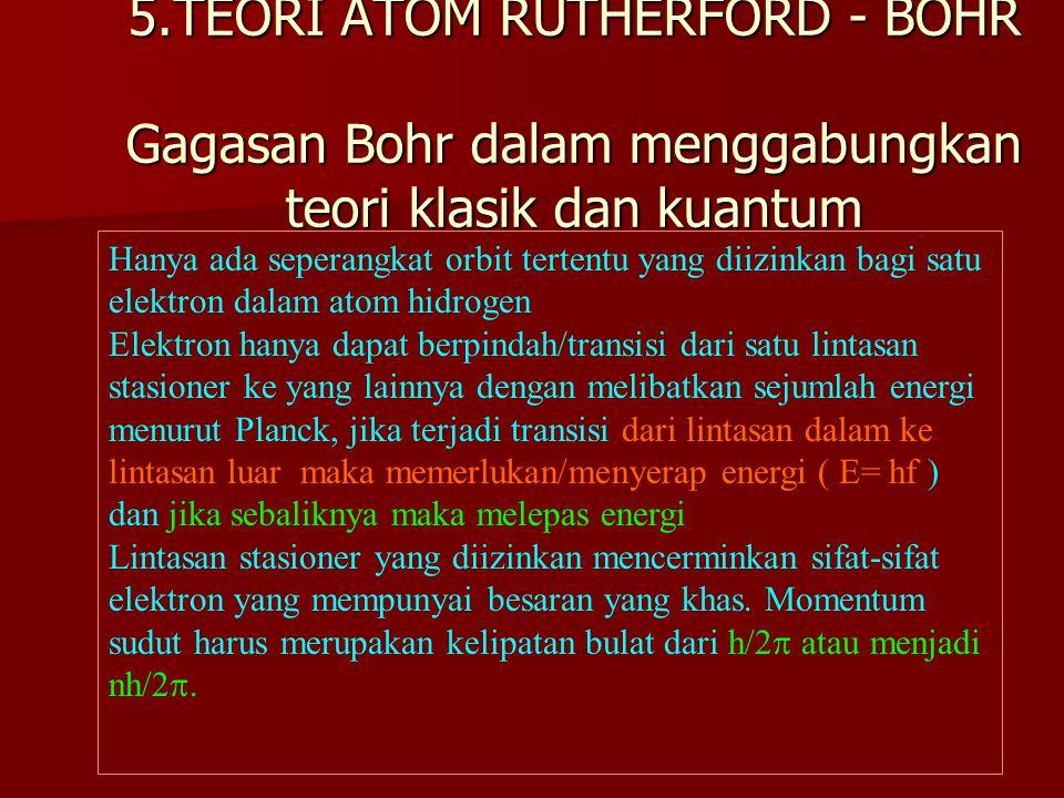 5.TEORI ATOM RUTHERFORD - BOHR Gagasan Bohr dalam menggabungkan teori klasik dan kuantum Hanya ada seperangkat orbit tertentu yang diizinkan bagi satu