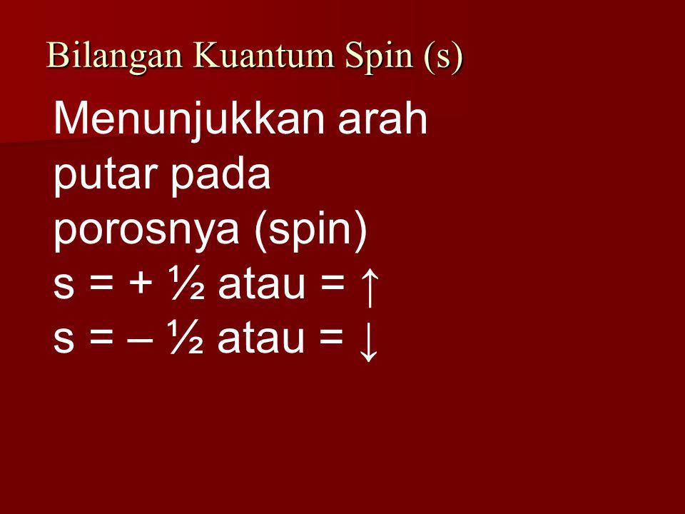 Bilangan Kuantum Spin (s) Menunjukkan arah putar pada porosnya (spin) s = + ½ atau = ↑ s = – ½ atau = ↓