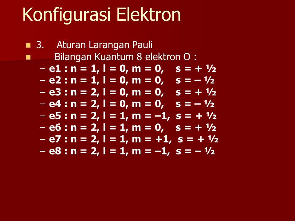 Konfigurasi Elektron 3. Aturan Larangan Pauli Bilangan Kuantum 8 elektron O : – –e1 : n = 1, l = 0, m = 0, s = + ½ – –e2 : n = 1, l = 0, m = 0, s = –