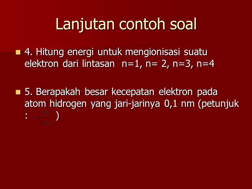 Lanjutan contoh soal 4. Hitung energi untuk mengionisasi suatu elektron dari lintasan n=1, n= 2, n=3, n=4 4. Hitung energi untuk mengionisasi suatu el