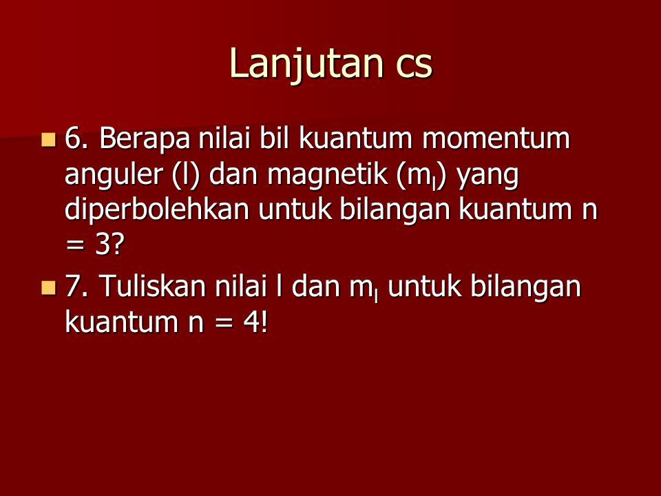 Lanjutan cs 6. Berapa nilai bil kuantum momentum anguler (l) dan magnetik (m l ) yang diperbolehkan untuk bilangan kuantum n = 3? 6. Berapa nilai bil