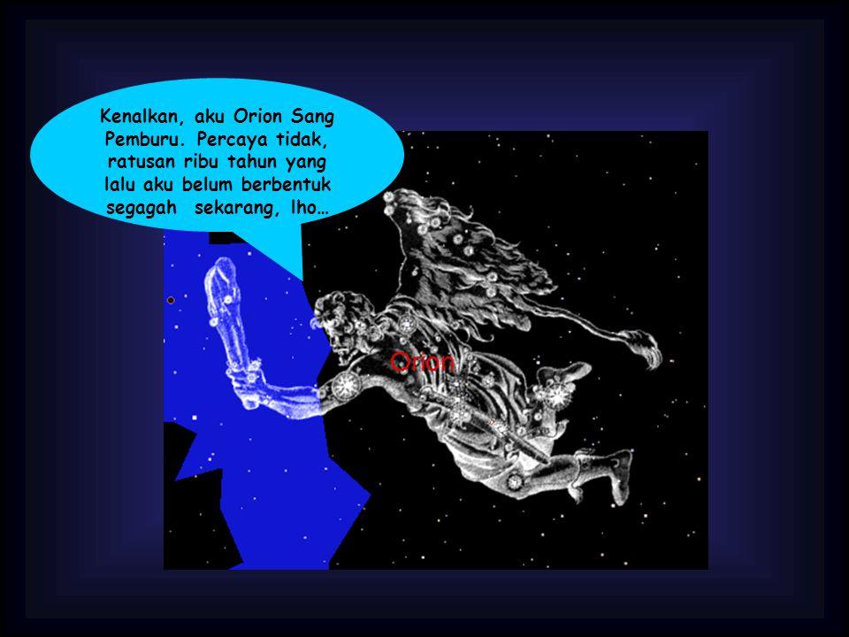 Kenalkan, aku Orion Sang Pemburu. Percaya tidak, ratusan ribu tahun yang lalu aku belum berbentuk segagah sekarang, lho…