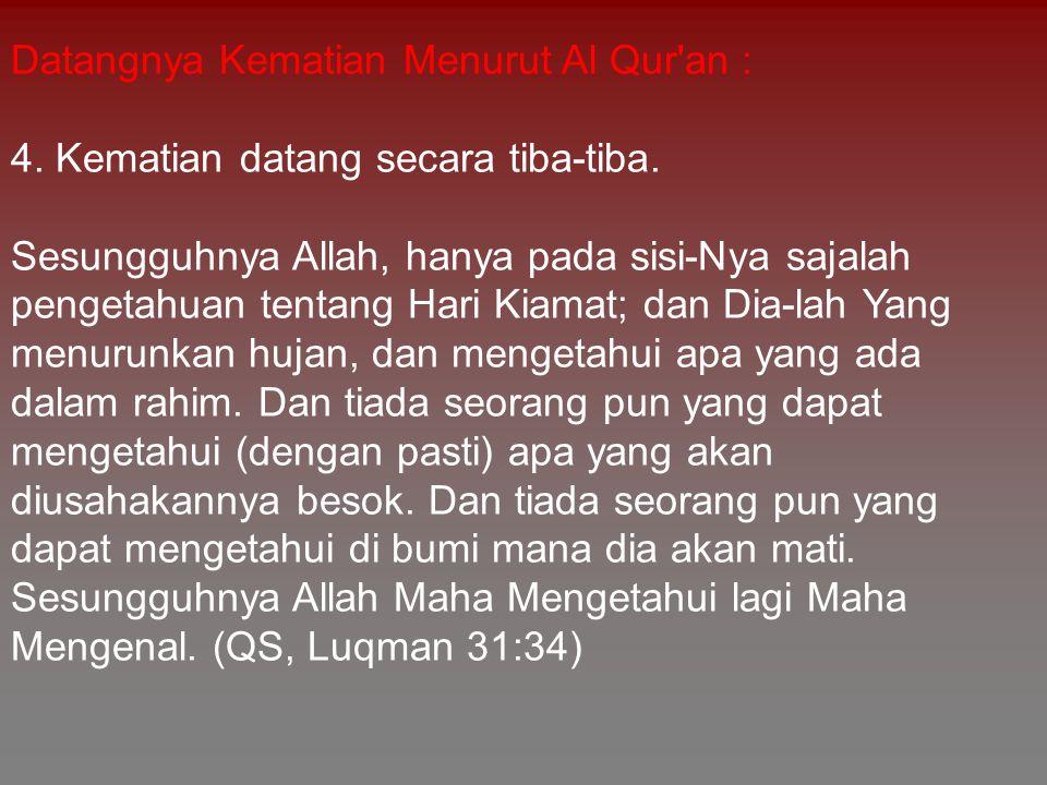 Datangnya Kematian Menurut Al Qur'an : 4. Kematian datang secara tiba-tiba. Sesungguhnya Allah, hanya pada sisi-Nya sajalah pengetahuan tentang Hari K