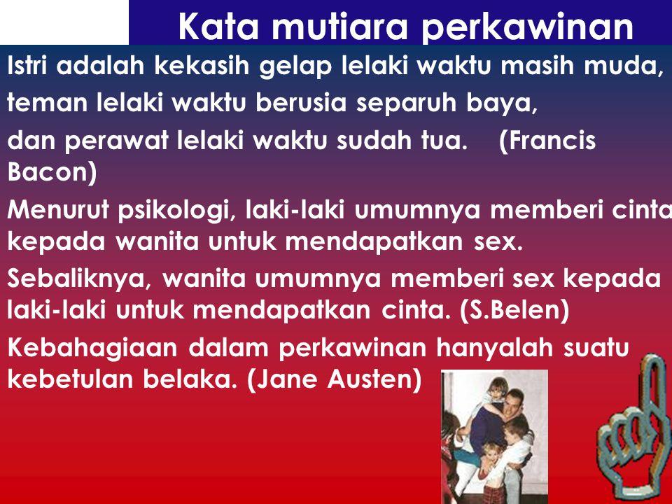 Kata mutiara perkawinan Istri adalah kekasih gelap lelaki waktu masih muda, teman lelaki waktu berusia separuh baya, dan perawat lelaki waktu sudah tua.
