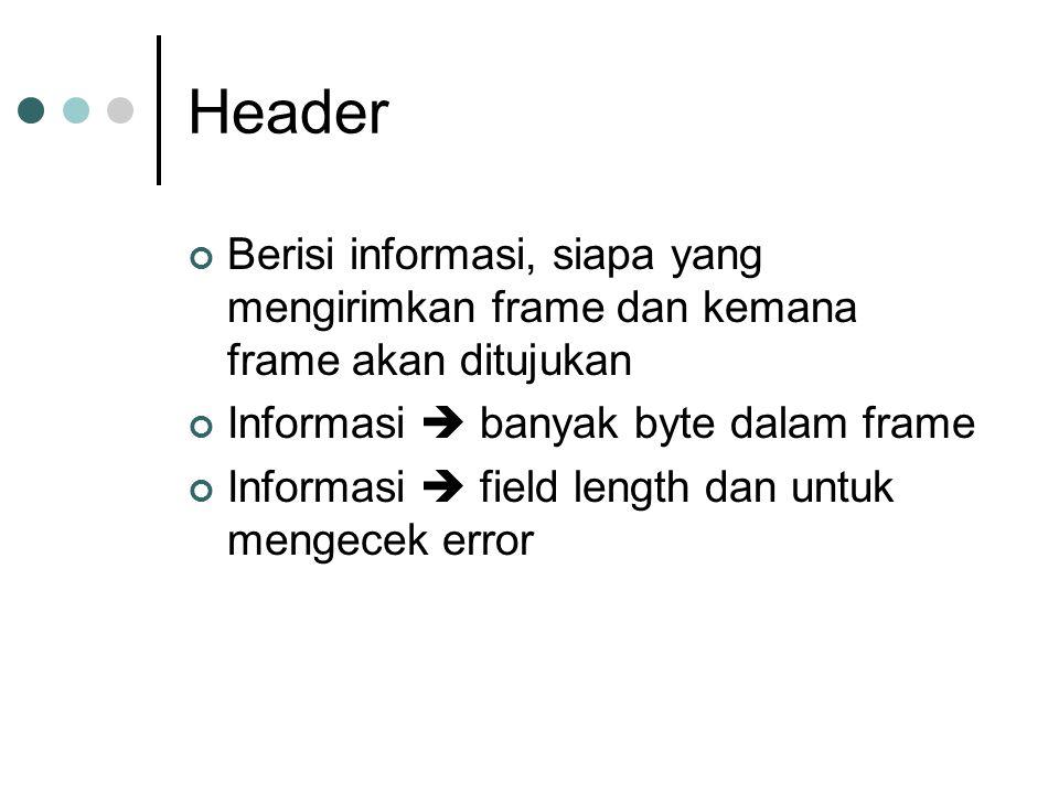 Header Berisi informasi, siapa yang mengirimkan frame dan kemana frame akan ditujukan Informasi  banyak byte dalam frame Informasi  field length dan