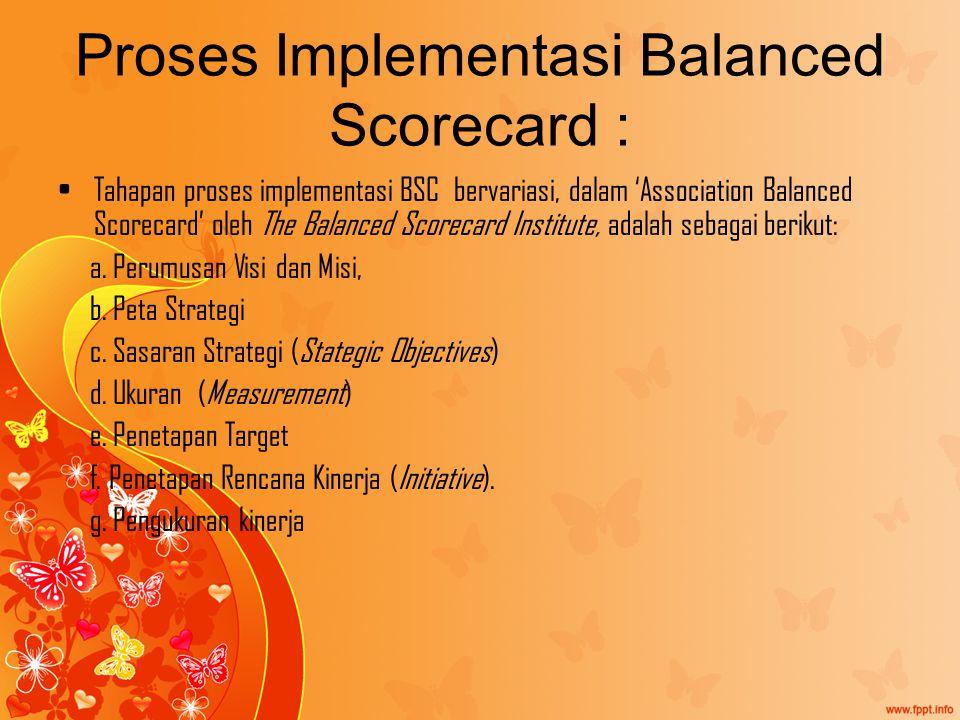 Proses Implementasi Balanced Scorecard : Tahapan proses implementasi BSC bervariasi, dalam 'Association Balanced Scorecard' oleh The Balanced Scorecard Institute, adalah sebagai berikut: a.