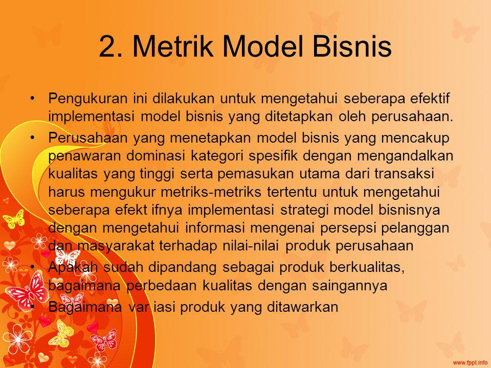 2. Metrik Model Bisnis Pengukuran ini dilakukan untuk mengetahui seberapa efektif implementasi model bisnis yang ditetapkan oleh perusahaan. Perusahaa