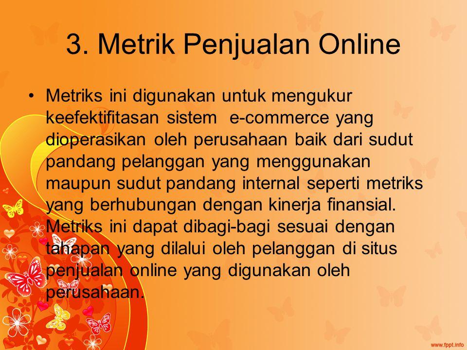 3. Metrik Penjualan Online Metriks ini digunakan untuk mengukur keefektifitasan sistem e-commerce yang dioperasikan oleh perusahaan baik dari sudut pa