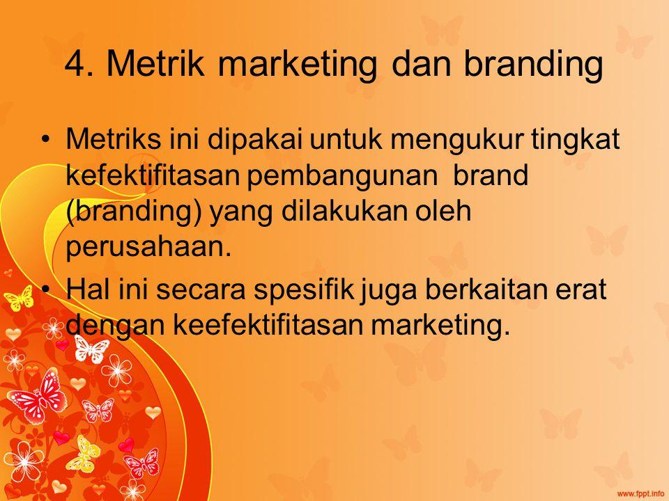 4. Metrik marketing dan branding Metriks ini dipakai untuk mengukur tingkat kefektifitasan pembangunan brand (branding) yang dilakukan oleh perusahaan