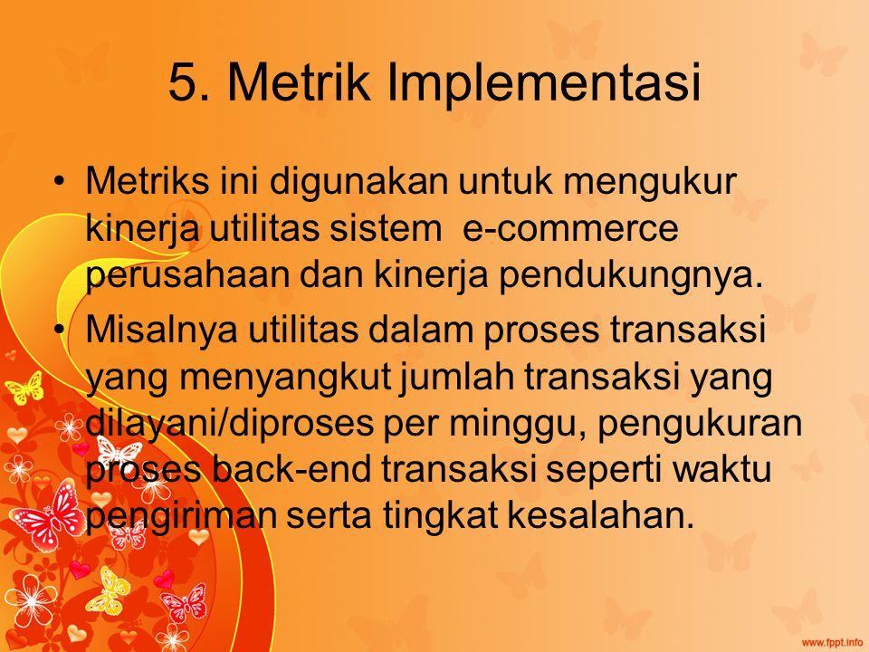 5. Metrik Implementasi Metriks ini digunakan untuk mengukur kinerja utilitas sistem e-commerce perusahaan dan kinerja pendukungnya. Misalnya utilitas