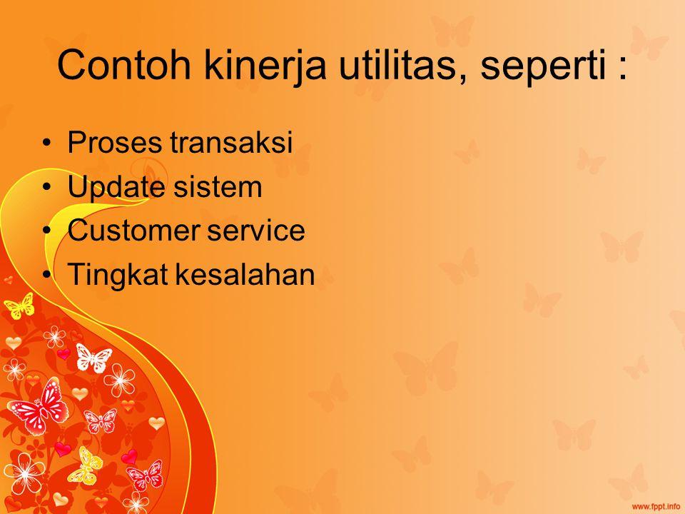 Contoh kinerja utilitas, seperti : Proses transaksi Update sistem Customer service Tingkat kesalahan