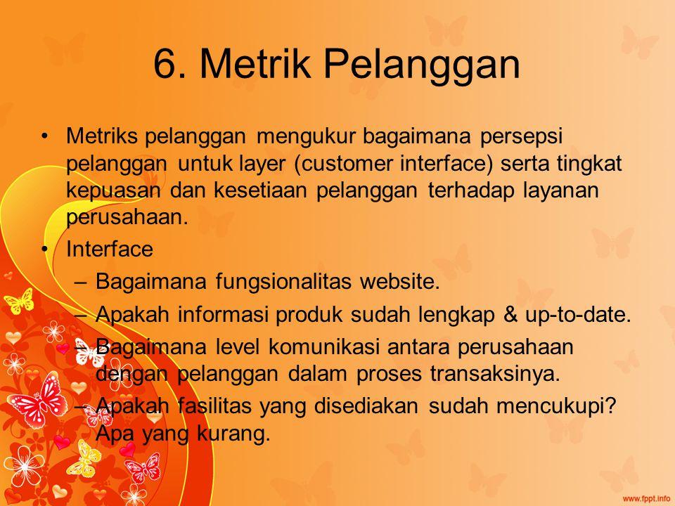 6. Metrik Pelanggan Metriks pelanggan mengukur bagaimana persepsi pelanggan untuk layer (customer interface) serta tingkat kepuasan dan kesetiaan pela