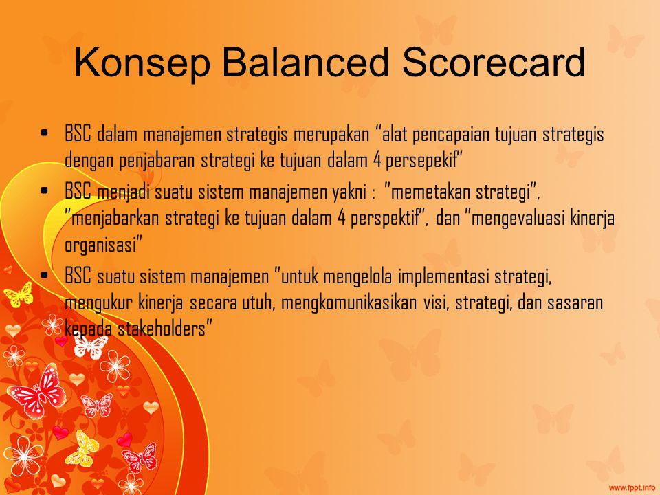 Konsep Balanced Scorecard BSC dalam manajemen strategis merupakan alat pencapaian tujuan strategis dengan penjabaran strategi ke tujuan dalam 4 persepekif BSC menjadi suatu sistem manajemen yakni : memetakan strategi , menjabarkan strategi ke tujuan dalam 4 perspektif , dan mengevaluasi kinerja organisasi BSC suatu sistem manajemen untuk mengelola implementasi strategi, mengukur kinerja secara utuh, mengkomunikasikan visi, strategi, dan sasaran kepada stakeholders
