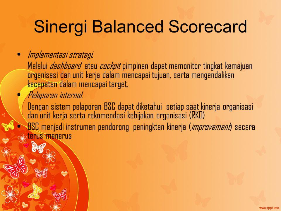 Sinergi Balanced Scorecard Implementasi strategi: Melalui dashboard atau cockpit pimpinan dapat memonitor tingkat kemajuan organisasi dan unit kerja dalam mencapai tujuan, serta mengendalikan kecepatan dalam mencapai target.