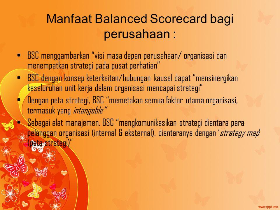 Manfaat Balanced Scorecard bagi perusahaan : BSC menggambarkan visi masa depan perusahaan/ organisasi dan menempatkan strategi pada pusat perhatian BSC dengan konsep keterkaitan/hubungan kausal dapat mensinergikan keseluruhan unit kerja dalam organisasi mencapai strategi Dengan peta strategi, BSC memetakan semua faktor utama organisasi, termasuk yang intangeble Sebagai alat manajemen, BSC mengkomunikasikan strategi diantara para pelanggan organisasi (internal & eksternal), diantaranya dengan 'strategy map' (peta strategi)