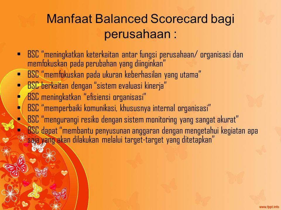 Manfaat Balanced Scorecard bagi perusahaan : BSC meningkatkan keterkaitan antar fungsi perusahaan/ organisasi dan memfokuskan pada perubahan yang diinginkan BSC memfokuskan pada ukuran keberhasilan yang utama BSC berkaitan dengan sistem evaluasi kinerja BSC meningkatkan efisiensi organisasi BSC memperbaiki komunikasi, khususnya internal organisasi BSC mengurangi resiko dengan sistem monitoring yang sangat akurat BSC dapat membantu penyusunan anggaran dengan mengetahui kegiatan apa saja yang akan dilakukan melalui target-target yang ditetapkan