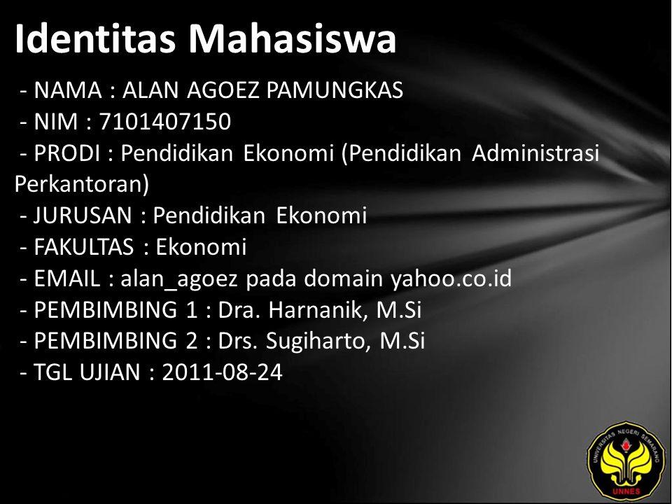 Identitas Mahasiswa - NAMA : ALAN AGOEZ PAMUNGKAS - NIM : 7101407150 - PRODI : Pendidikan Ekonomi (Pendidikan Administrasi Perkantoran) - JURUSAN : Pendidikan Ekonomi - FAKULTAS : Ekonomi - EMAIL : alan_agoez pada domain yahoo.co.id - PEMBIMBING 1 : Dra.