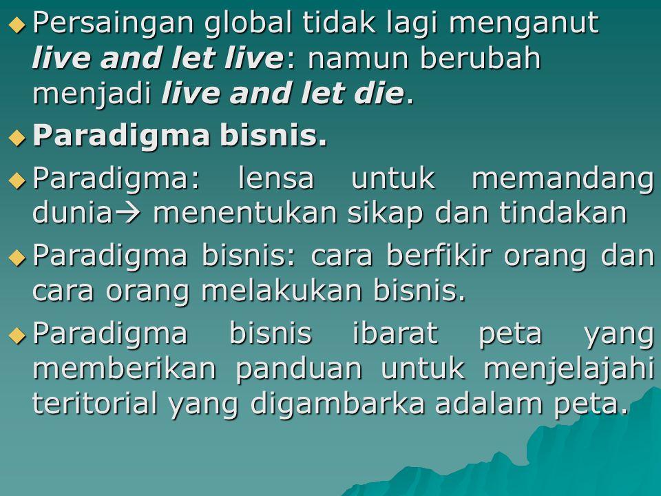  Persaingan global tidak lagi menganut live and let live: namun berubah menjadi live and let die.  Paradigma bisnis.  Paradigma: lensa untuk memand