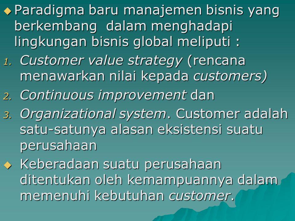  Paradigma baru manajemen bisnis yang berkembang dalam menghadapi lingkungan bisnis global meliputi : 1. Customer value strategy (rencana menawarkan