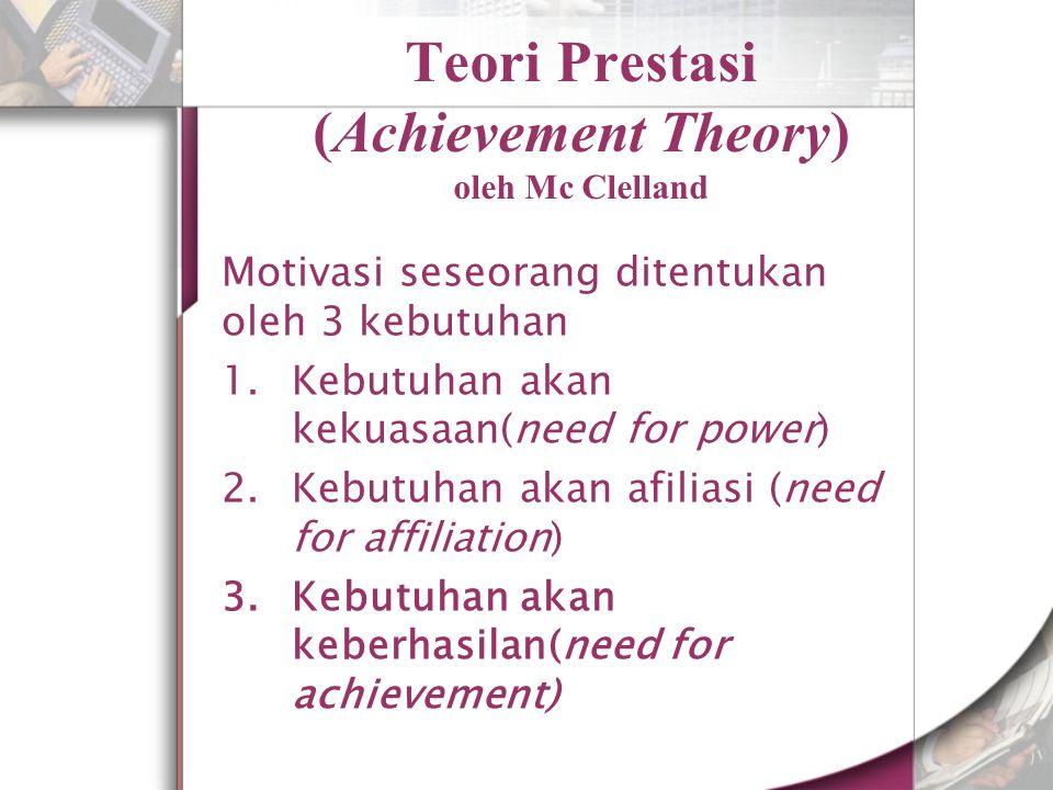 Teori Prestasi (Achievement Theory) oleh Mc Clelland Motivasi seseorang ditentukan oleh 3 kebutuhan 1.Kebutuhan akan kekuasaan(need for power) 2.Kebutuhan akan afiliasi (need for affiliation) 3.Kebutuhan akan keberhasilan(need for achievement)