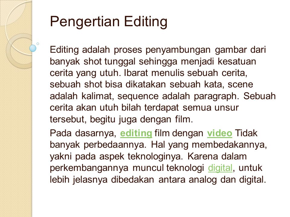 Pengertian Editing Editing adalah proses penyambungan gambar dari banyak shot tunggal sehingga menjadi kesatuan cerita yang utuh. Ibarat menulis sebua