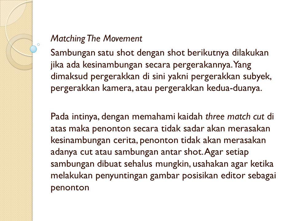Matching The Movement Sambungan satu shot dengan shot berikutnya dilakukan jika ada kesinambungan secara pergerakannya. Yang dimaksud pergerakkan di s