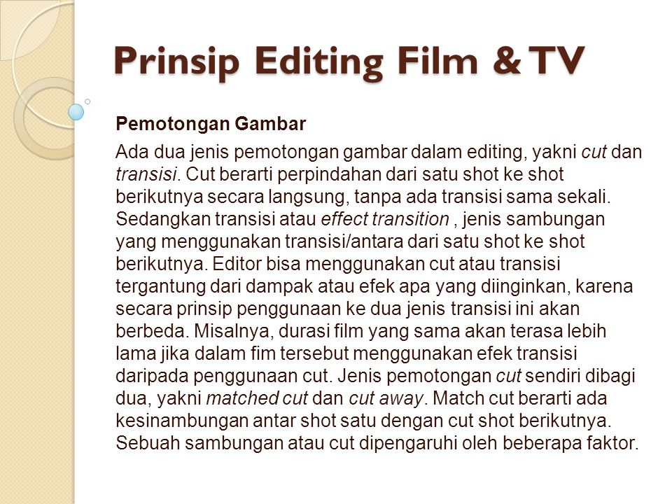 Prinsip Editing Film & TV Pemotongan Gambar Ada dua jenis pemotongan gambar dalam editing, yakni cut dan transisi. Cut berarti perpindahan dari satu s