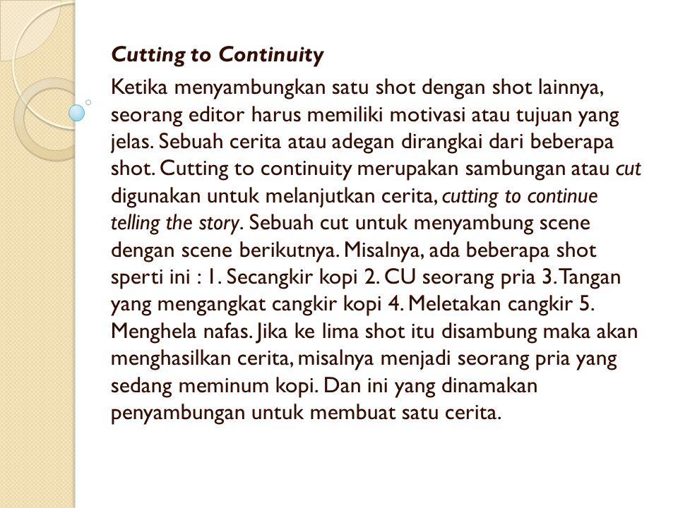 Cutting to Continuity Ketika menyambungkan satu shot dengan shot lainnya, seorang editor harus memiliki motivasi atau tujuan yang jelas. Sebuah cerita