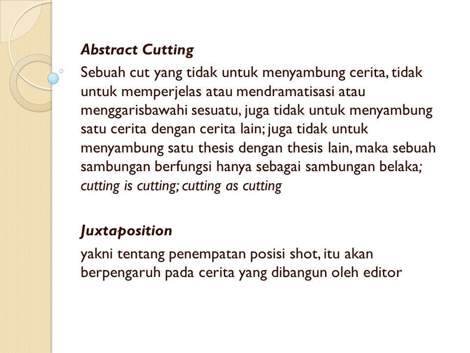 Abstract Cutting Sebuah cut yang tidak untuk menyambung cerita, tidak untuk memperjelas atau mendramatisasi atau menggarisbawahi sesuatu, juga tidak untuk menyambung satu cerita dengan cerita lain; juga tidak untuk menyambung satu thesis dengan thesis lain, maka sebuah sambungan berfungsi hanya sebagai sambungan belaka; cutting is cutting; cutting as cutting Juxtaposition yakni tentang penempatan posisi shot, itu akan berpengaruh pada cerita yang dibangun oleh editor