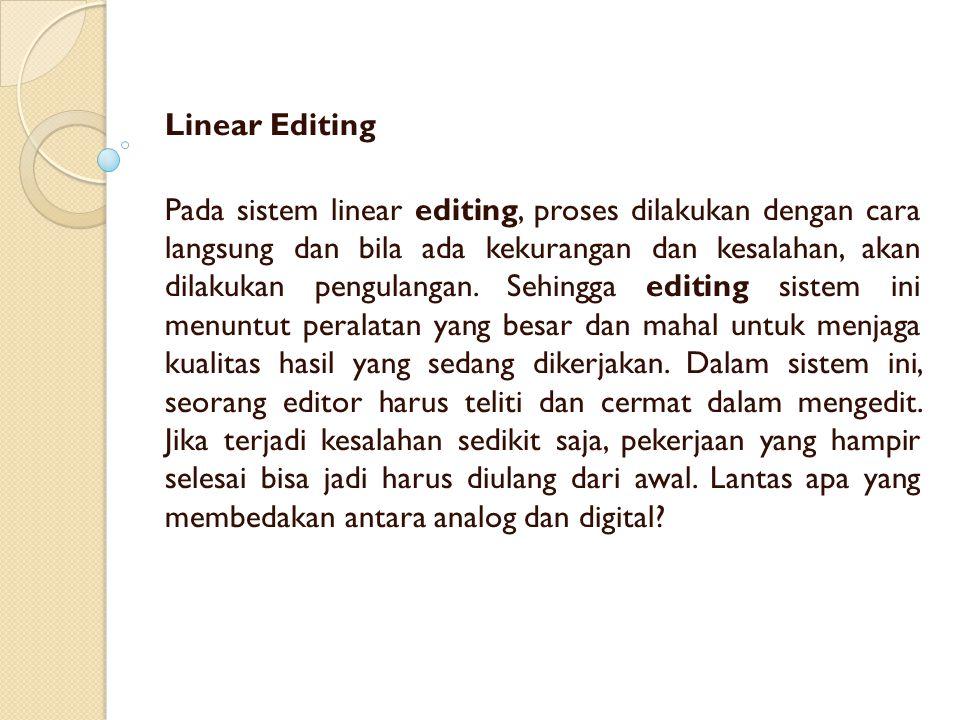 Linear Editing Pada sistem linear editing, proses dilakukan dengan cara langsung dan bila ada kekurangan dan kesalahan, akan dilakukan pengulangan.