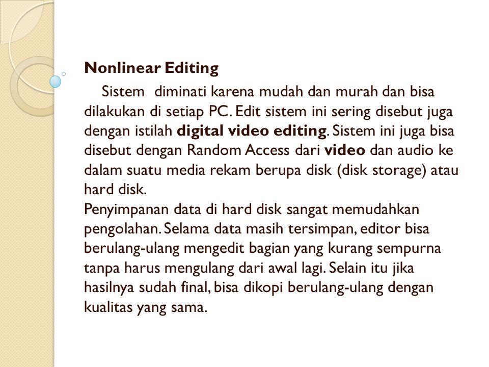 Nonlinear Editing Sistem diminati karena mudah dan murah dan bisa dilakukan di setiap PC. Edit sistem ini sering disebut juga dengan istilah digital v
