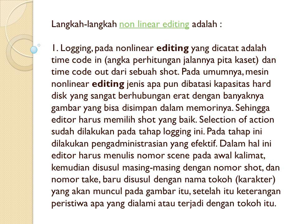 Langkah-langkah non linear editing adalah : 1. Logging, pada nonlinear editing yang dicatat adalah time code in (angka perhitungan jalannya pita kaset