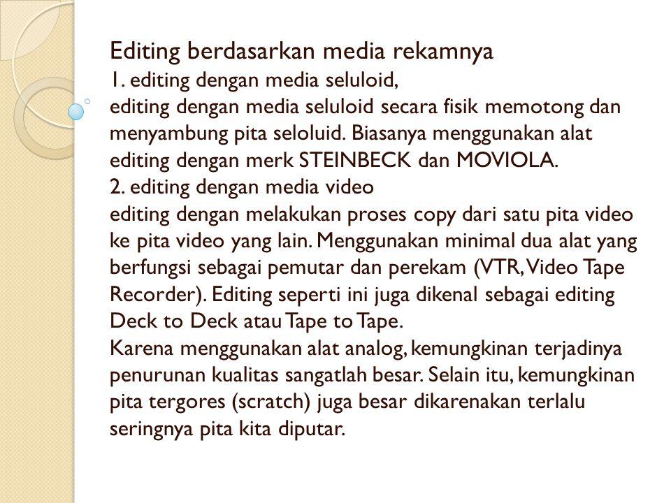 Editing berdasarkan media rekamnya 1. editing dengan media seluloid, editing dengan media seluloid secara fisik memotong dan menyambung pita seloluid.